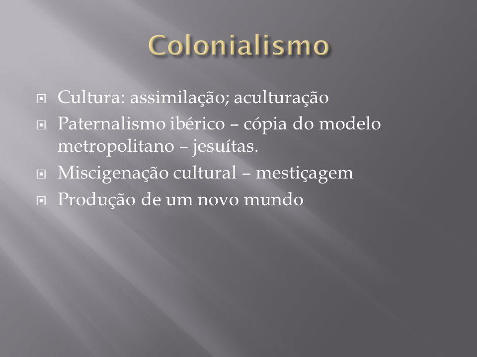 Cultura: assimilação; aculturação Paternalismo ibérico – cópia do modelo metropolitano – jesuítas. Miscigenação cultural – mestiçagem Produção de um n