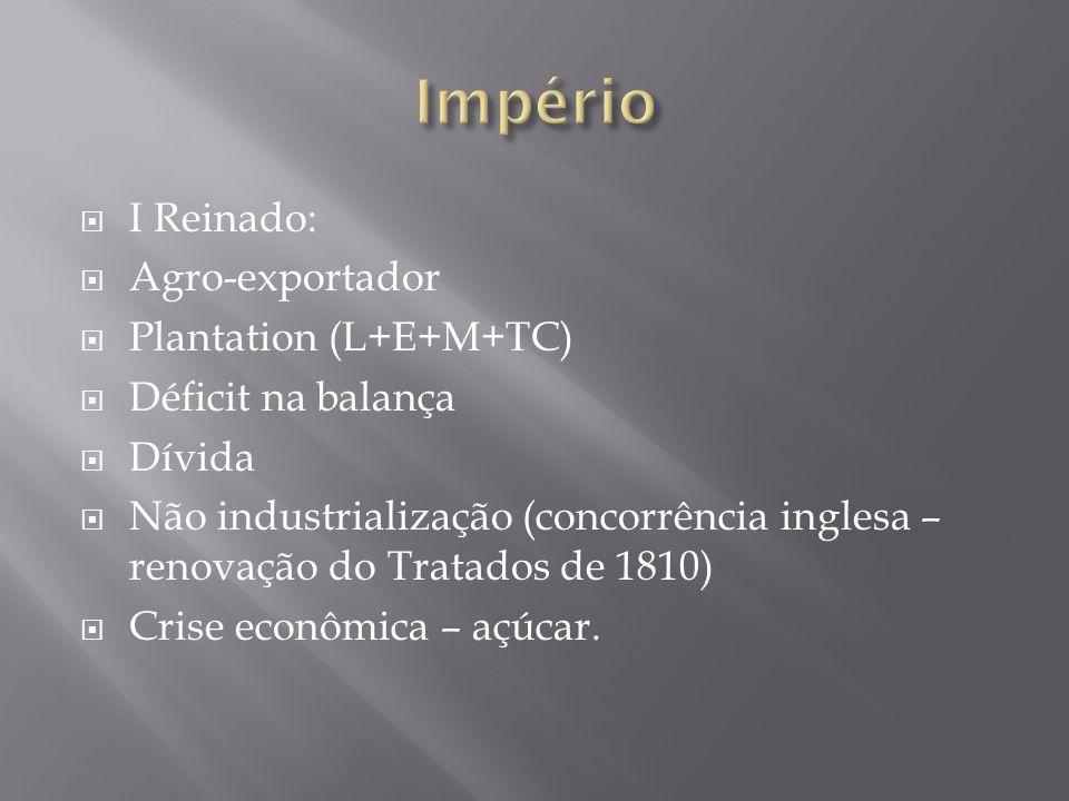 I Reinado: Agro-exportador Plantation (L+E+M+TC) Déficit na balança Dívida Não industrialização (concorrência inglesa – renovação do Tratados de 1810)