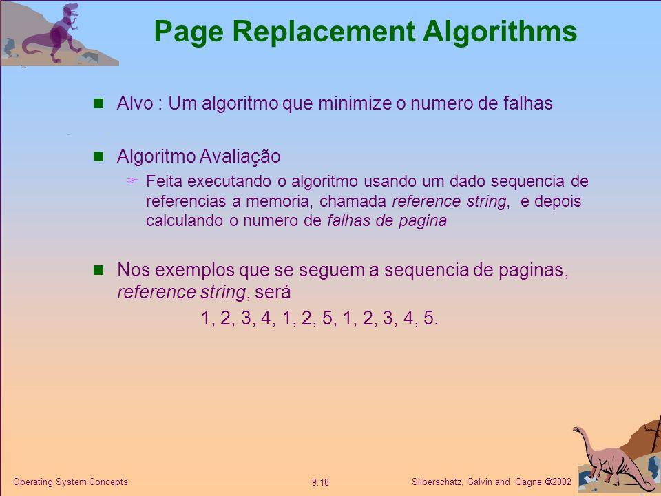 Silberschatz, Galvin and Gagne 2002 9.18 Operating System Concepts Page Replacement Algorithms Alvo : Um algoritmo que minimize o numero de falhas Alg