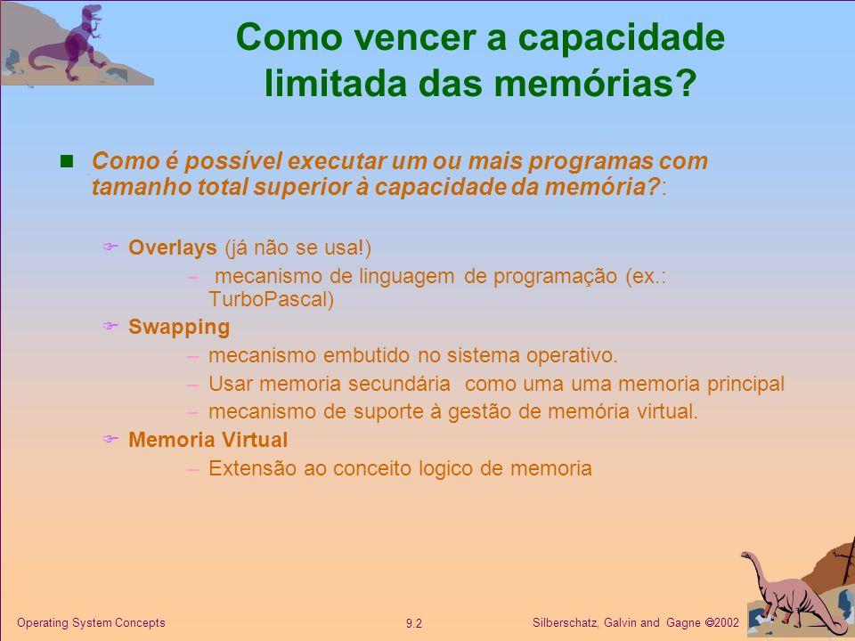 Silberschatz, Galvin and Gagne 2002 9.2 Operating System Concepts Como vencer a capacidade limitada das memórias? Como é possível executar um ou mais