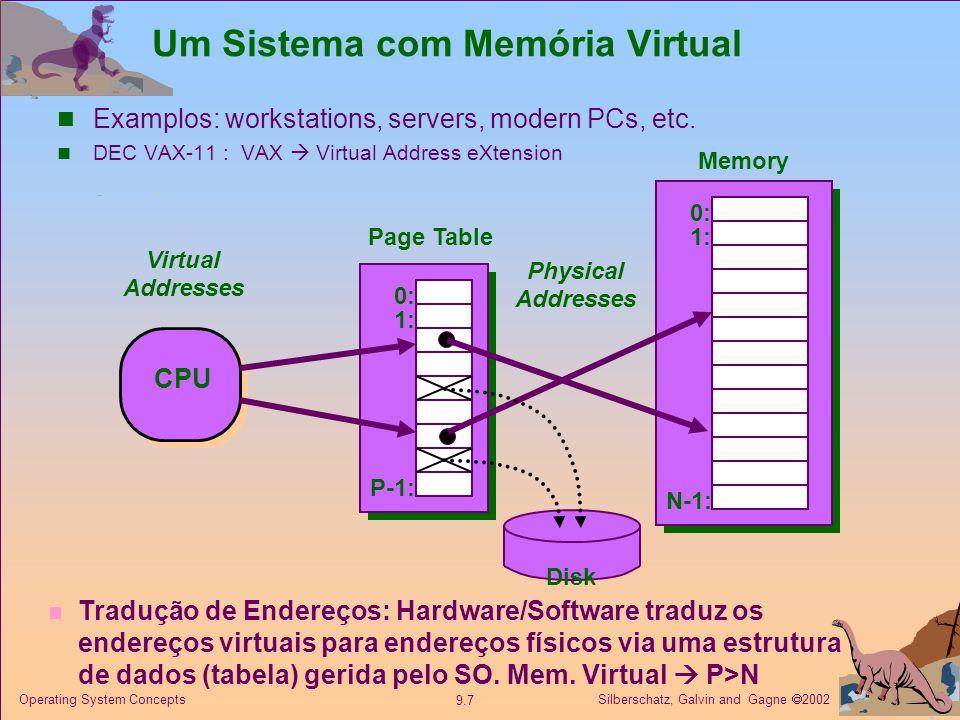 Silberschatz, Galvin and Gagne 2002 9.8 Operating System Concepts Tamanho da tabela de páginas 0111232 Nº página virtualDeslocamento Nº página físicaDeslocamento 0 32 Registo com endereço base da tabela Tabela de páginas 1112 Se o espaço virtual for de 32 bits (4 Gbytes) Se a página for de 4 Kbytes, (12 bits) Então a tabela de páginas tem 1 M entradas de 32 bits.