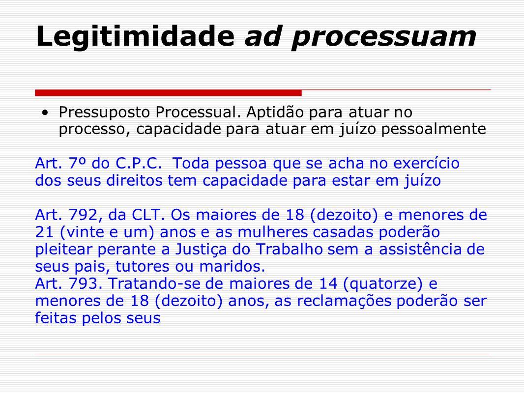 Legitimidade ad processuam Pressuposto Processual. Aptidão para atuar no processo, capacidade para atuar em juízo pessoalmente Art. 7º do C.P.C. Toda