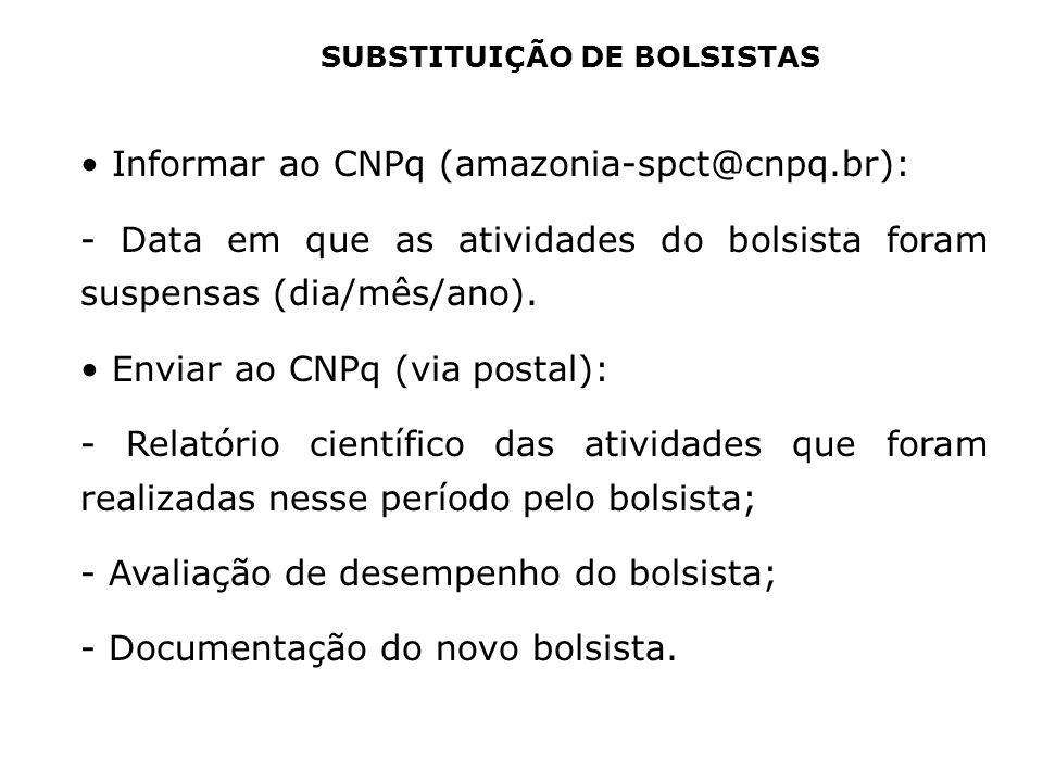 SUBSTITUIÇÃO DE BOLSISTAS Informar ao CNPq (amazonia-spct@cnpq.br): - Data em que as atividades do bolsista foram suspensas (dia/mês/ano). Enviar ao C