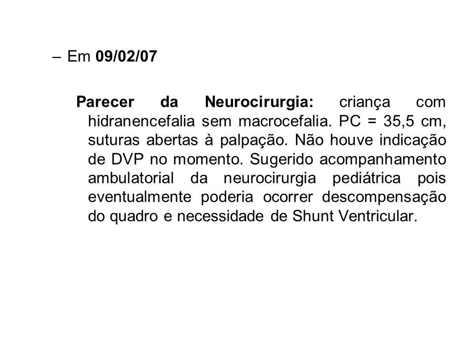 –Em 09/02/07 Parecer da Neurocirurgia: criança com hidranencefalia sem macrocefalia. PC = 35,5 cm, suturas abertas à palpação. Não houve indicação de