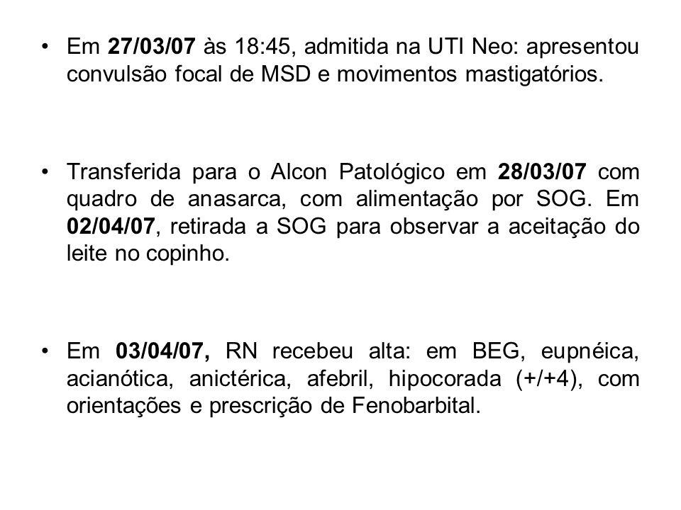 Em 27/03/07 às 18:45, admitida na UTI Neo: apresentou convulsão focal de MSD e movimentos mastigatórios. Transferida para o Alcon Patológico em 28/03/