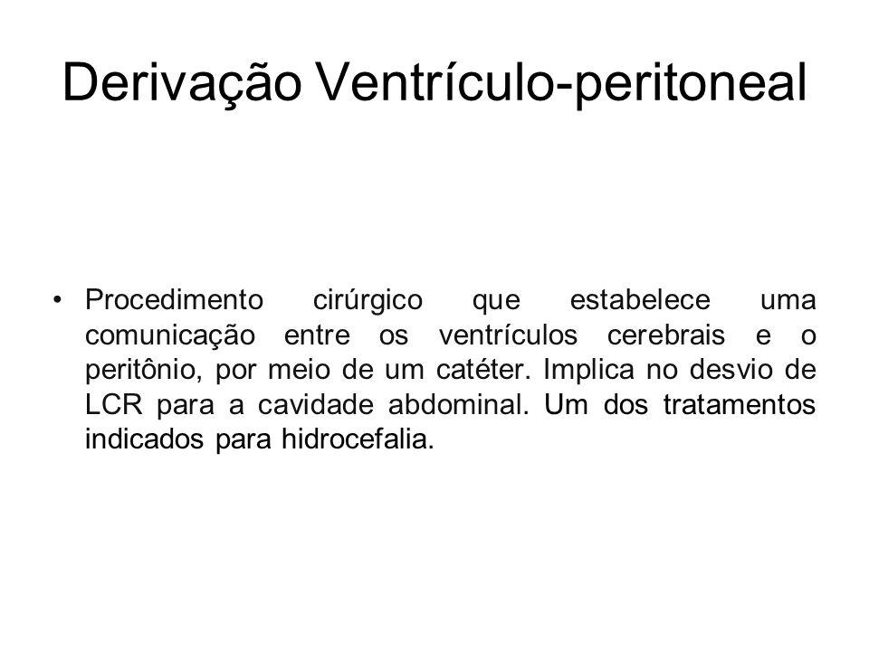 Derivação Ventrículo-peritoneal Procedimento cirúrgico que estabelece uma comunicação entre os ventrículos cerebrais e o peritônio, por meio de um cat