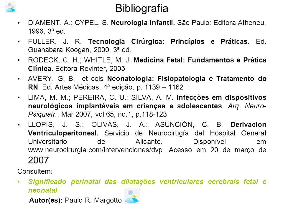 Bibliografia DIAMENT, A.; CYPEL, S. Neurologia Infantil. São Paulo: Editora Atheneu, 1996, 3ª ed. FULLER, J. R. Tecnologia Cirúrgica: Princípios e Prá
