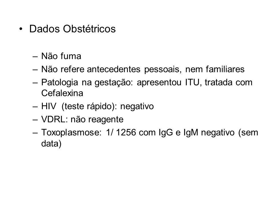 Dados Obstétricos –Não fuma –Não refere antecedentes pessoais, nem familiares –Patologia na gestação: apresentou ITU, tratada com Cefalexina –HIV (tes