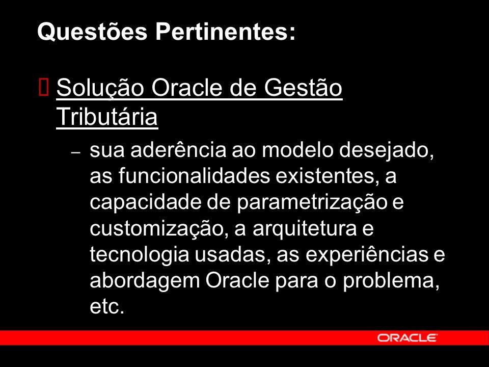 Questões Pertinentes: Solução Oracle de Gestão Tributária – sua aderência ao modelo desejado, as funcionalidades existentes, a capacidade de parametrização e customização, a arquitetura e tecnologia usadas, as experiências e abordagem Oracle para o problema, etc.