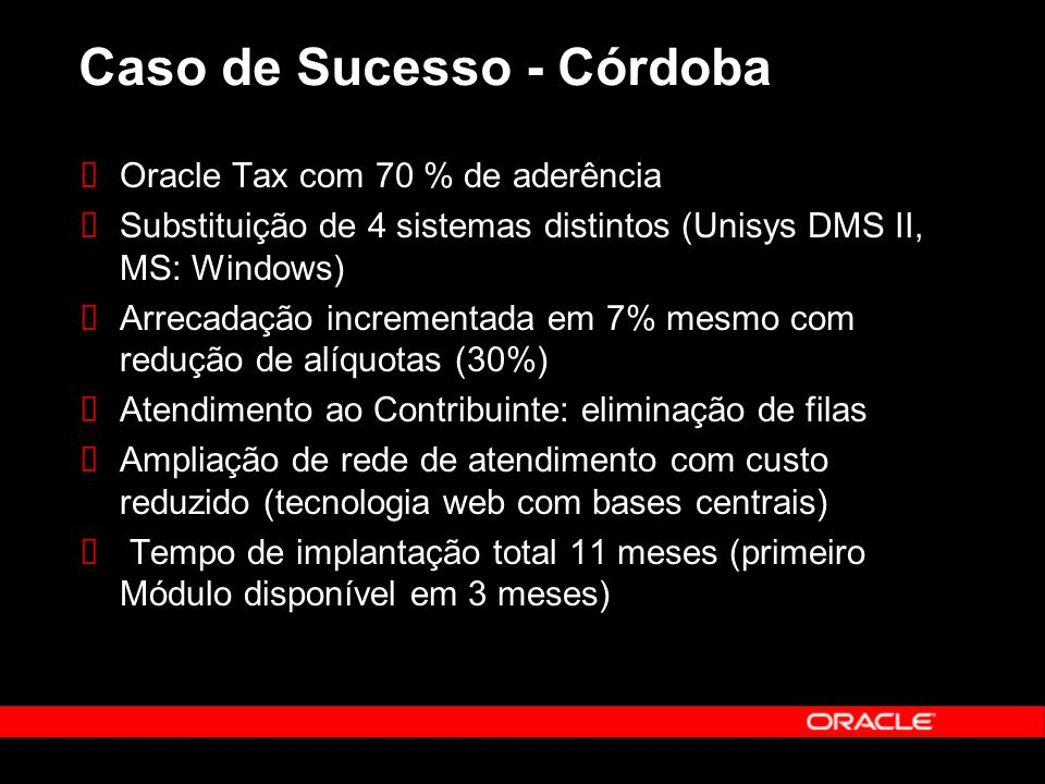 Caso de Sucesso - Córdoba Oracle Tax com 70 % de aderência Substituição de 4 sistemas distintos (Unisys DMS II, MS: Windows) Arrecadação incrementada em 7% mesmo com redução de alíquotas (30%) Atendimento ao Contribuinte: eliminação de filas Ampliação de rede de atendimento com custo reduzido (tecnologia web com bases centrais) Tempo de implantação total 11 meses (primeiro Módulo disponível em 3 meses)