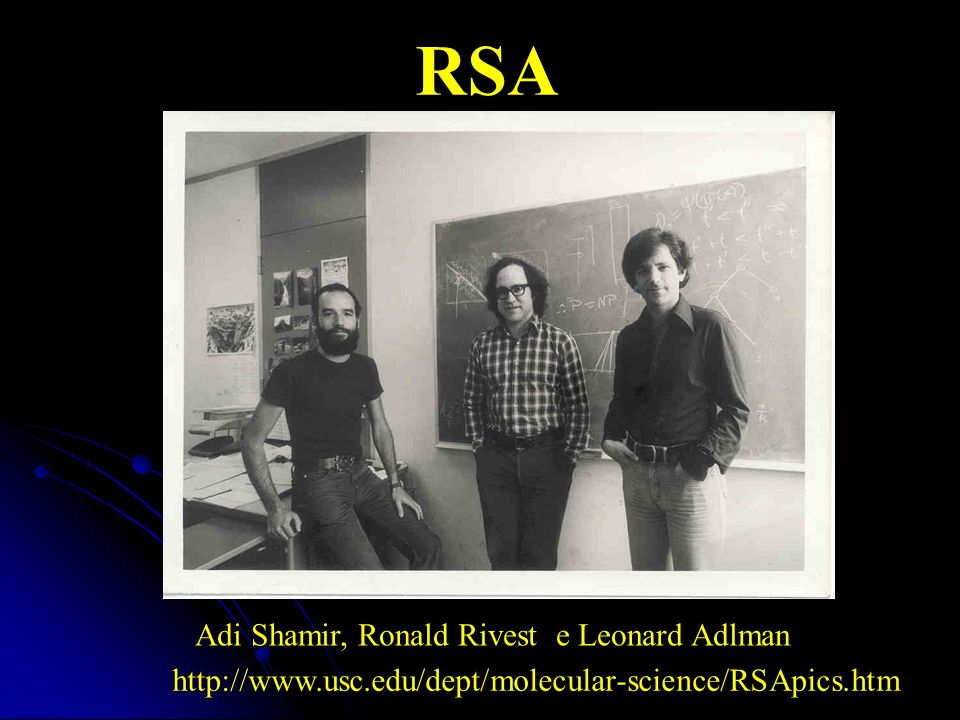Algoritmo criado em 1977 por: Ron Rivest, Adi Shamir e Leonard Adleman Idéia da chave pública colocado em prática Utilizado até os dias atuais e de grande segurança