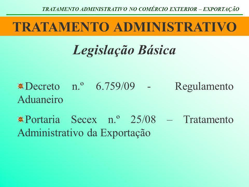 TRATAMENTO ADMINISTRATIVO TRATAMENTO ADMINISTRATIVO NO COMÉRCIO EXTERIOR – EXPORTAÇÃO Legislação Básica Decreto n.º 6.759/09 - Regulamento Aduaneiro P