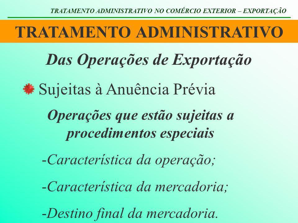 TRATAMENTO ADMINISTRATIVO TRATAMENTO ADMINISTRATIVO NO COMÉRCIO EXTERIOR – EXPORTAÇÃO Das Operações de Exportação Sujeitas à Anuência Prévia Operações