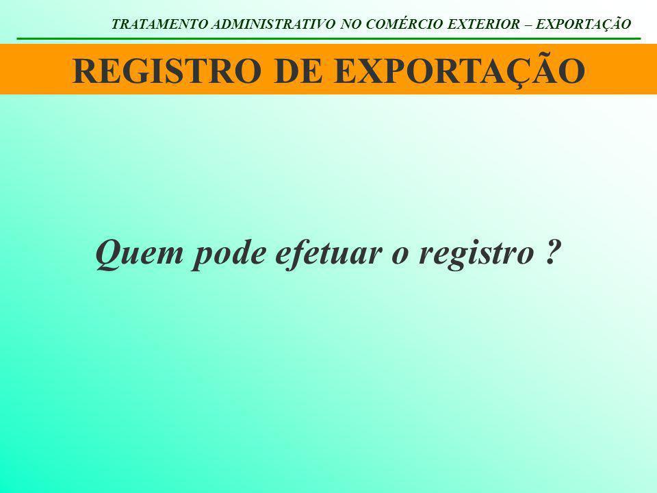 REGISTRO DE EXPORTAÇÃO TRATAMENTO ADMINISTRATIVO NO COMÉRCIO EXTERIOR – EXPORTAÇÃO Quem pode efetuar o registro ?