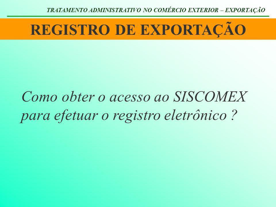 REGISTRO DE EXPORTAÇÃO TRATAMENTO ADMINISTRATIVO NO COMÉRCIO EXTERIOR – EXPORTAÇÃO Como obter o acesso ao SISCOMEX para efetuar o registro eletrônico
