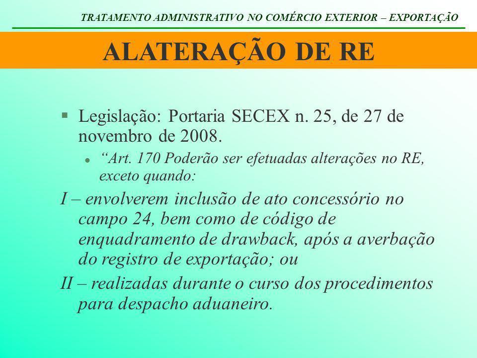 ALATERAÇÃO DE RE TRATAMENTO ADMINISTRATIVO NO COMÉRCIO EXTERIOR – EXPORTAÇÃO §Legislação: Portaria SECEX n. 25, de 27 de novembro de 2008. l Art. 170