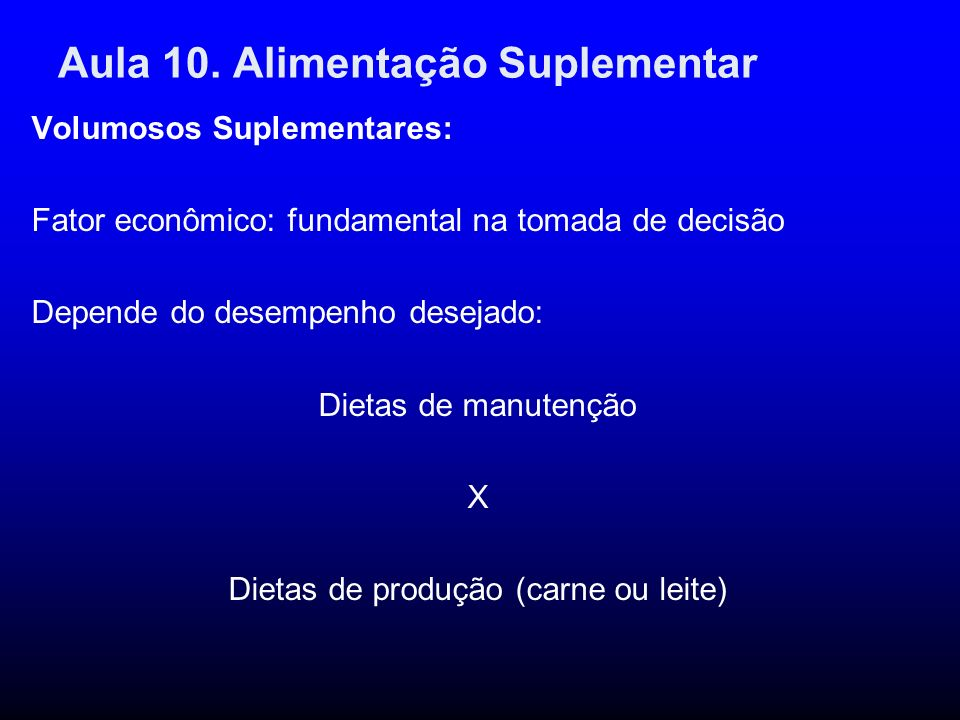 Aula 10. Alimentação Suplementar Volumosos Suplementares: Fator econômico: fundamental na tomada de decisão Depende do desempenho desejado: Dietas de