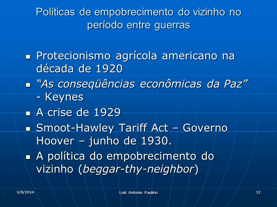 5/8/2014 Luís Antonio Paulino 12 Políticas de empobrecimento do vizinho no período entre guerras Protecionismo agrícola americano na década de 1920 Protecionismo agrícola americano na década de 1920 As conseqüências econômicas da Paz - Keynes As conseqüências econômicas da Paz - Keynes A crise de 1929 A crise de 1929 Smoot-Hawley Tariff Act – Governo Hoover – junho de 1930.