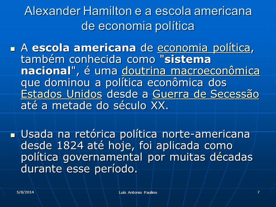 5/8/2014 Luís Antonio Paulino 7 Alexander Hamilton e a escola americana de economia política A escola americana de economia política, também conhecida como sistema nacional , é uma doutrina macroeconômica que dominou a política econômica dos Estados Unidos desde a Guerra de Secessão até a metade do século XX.
