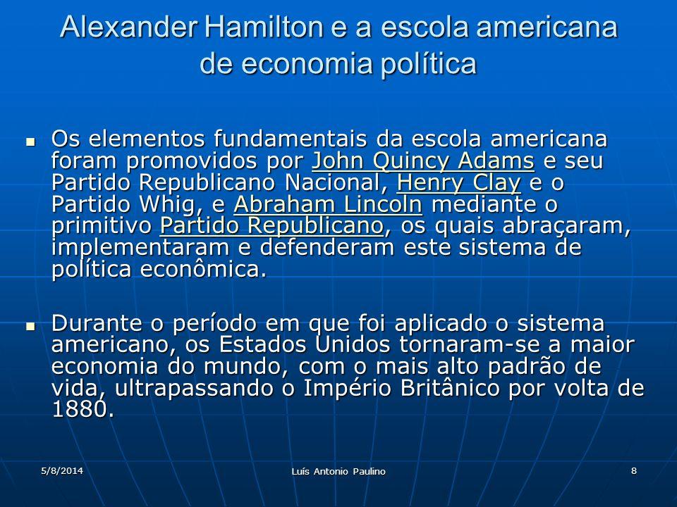 5/8/2014 Luís Antonio Paulino 8 Alexander Hamilton e a escola americana de economia política Os elementos fundamentais da escola americana foram promo