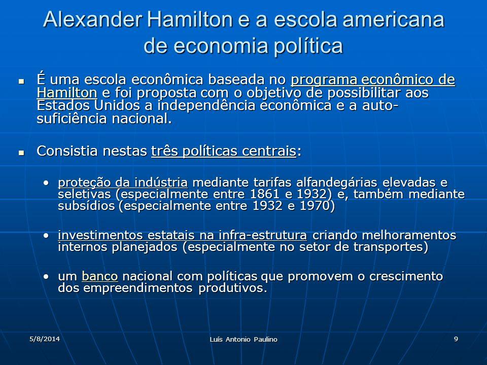 5/8/2014 Luís Antonio Paulino 9 Alexander Hamilton e a escola americana de economia política É uma escola econômica baseada no programa econômico de Hamilton e foi proposta com o objetivo de possibilitar aos Estados Unidos a independência econômica e a auto- suficiência nacional.