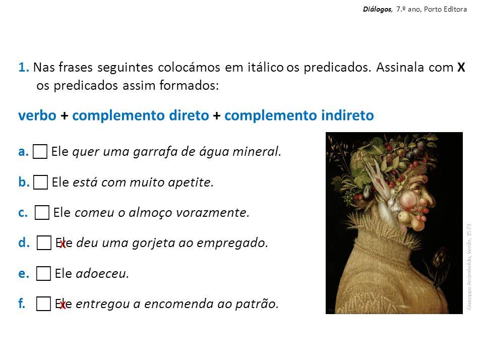 X X 1. Nas frases seguintes colocámos em itálico os predicados. Assinala com X os predicados assim formados: verbo + complemento direto + complemento