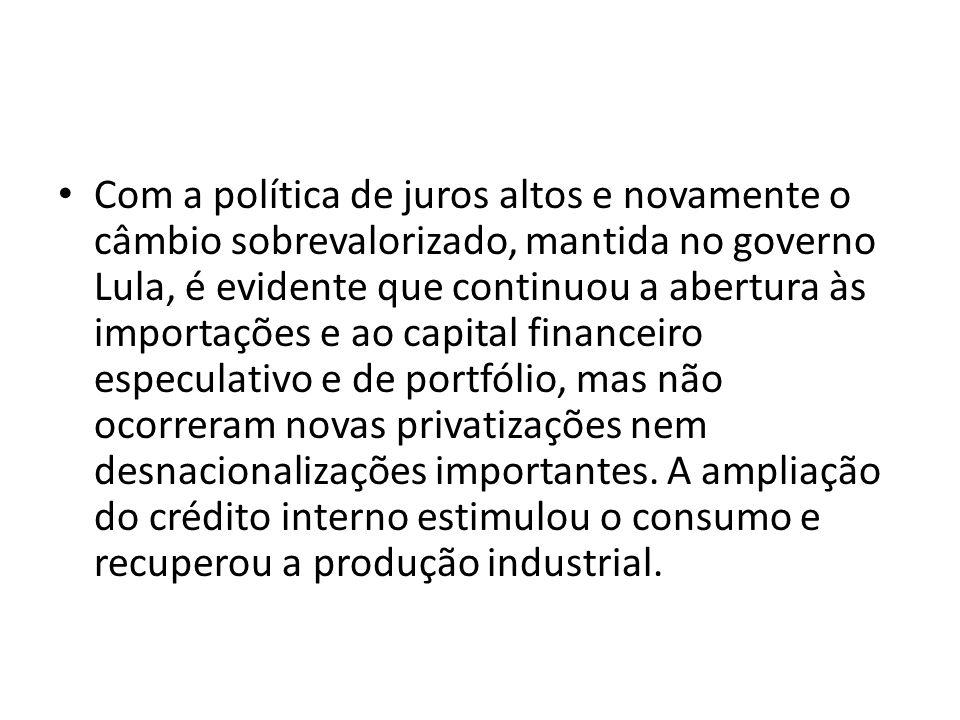 Com a política de juros altos e novamente o câmbio sobrevalorizado, mantida no governo Lula, é evidente que continuou a abertura às importações e ao c