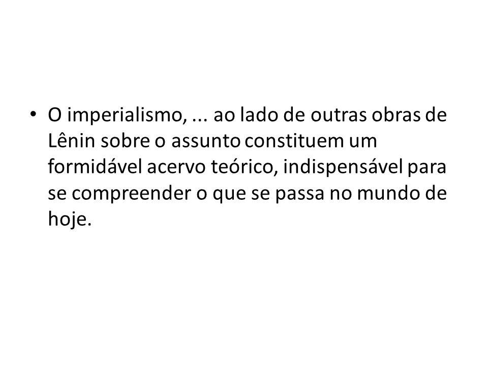 O imperialismo,... ao lado de outras obras de Lênin sobre o assunto constituem um formidável acervo teórico, indispensável para se compreender o que s