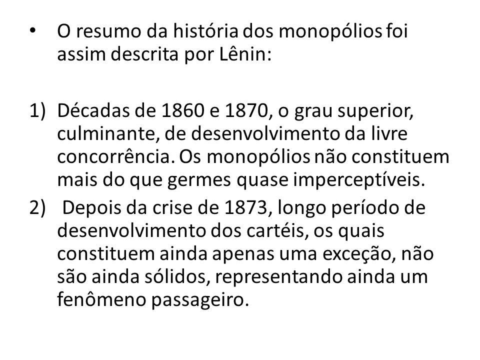 O resumo da história dos monopólios foi assim descrita por Lênin: 1)Décadas de 1860 e 1870, o grau superior, culminante, de desenvolvimento da livre c
