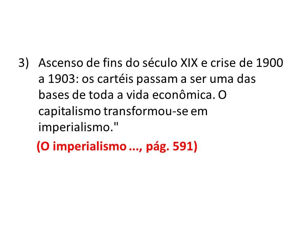 3)Ascenso de fins do século XIX e crise de 1900 a 1903: os cartéis passam a ser uma das bases de toda a vida econômica. O capitalismo transformou-se e