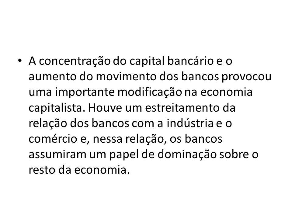 A concentração do capital bancário e o aumento do movimento dos bancos provocou uma importante modificação na economia capitalista. Houve um estreitam