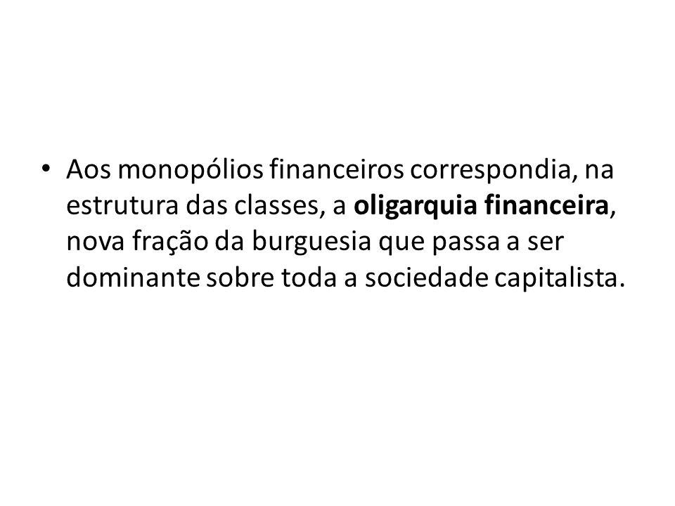 Aos monopólios financeiros correspondia, na estrutura das classes, a oligarquia financeira, nova fração da burguesia que passa a ser dominante sobre t