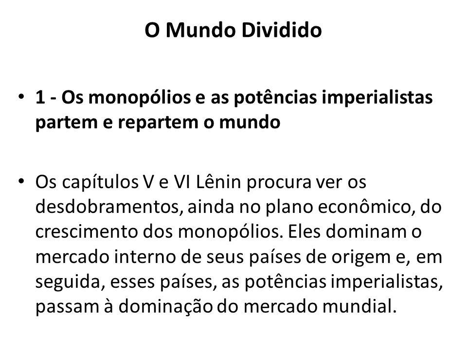 O Mundo Dividido 1 - Os monopólios e as potências imperialistas partem e repartem o mundo Os capítulos V e VI Lênin procura ver os desdobramentos, ain
