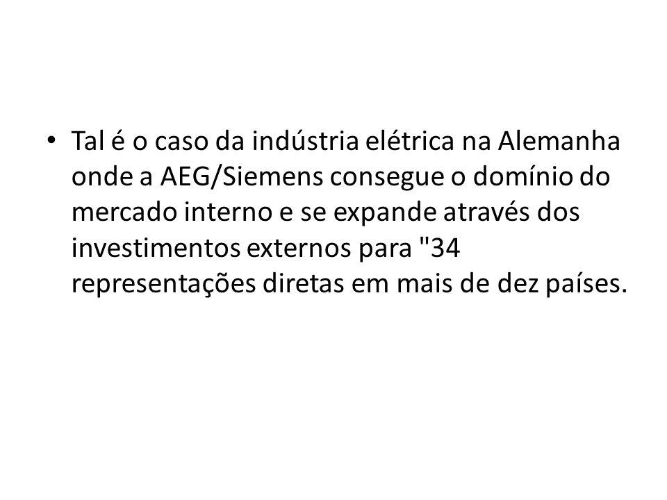 Tal é o caso da indústria elétrica na Alemanha onde a AEG/Siemens consegue o domínio do mercado interno e se expande através dos investimentos externo