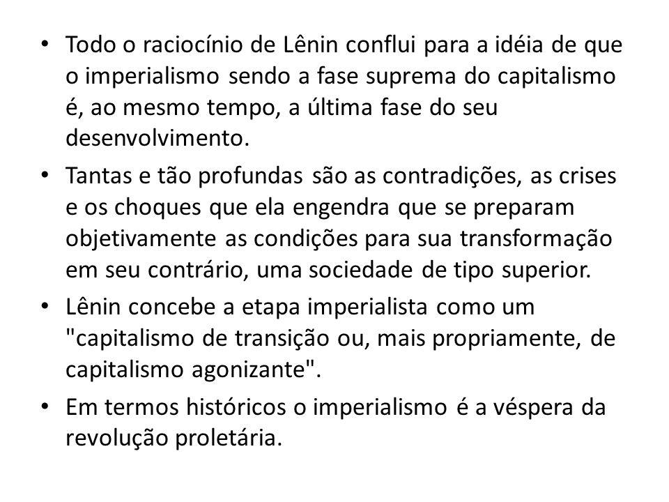 Todo o raciocínio de Lênin conflui para a idéia de que o imperialismo sendo a fase suprema do capitalismo é, ao mesmo tempo, a última fase do seu dese