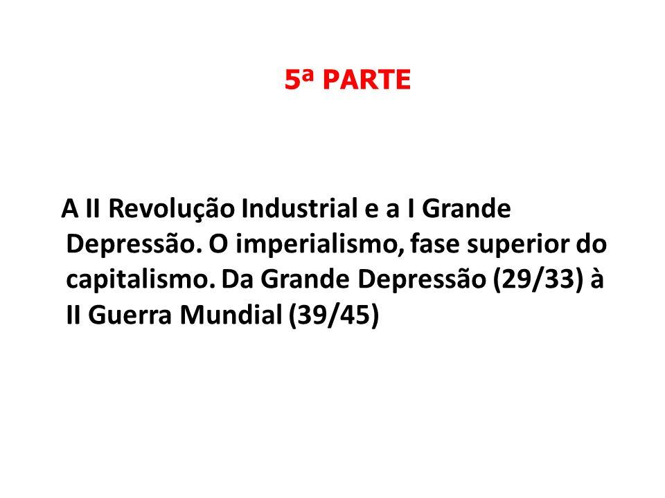 5ª PARTE A II Revolução Industrial e a I Grande Depressão. O imperialismo, fase superior do capitalismo. Da Grande Depressão (29/33) à II Guerra Mundi