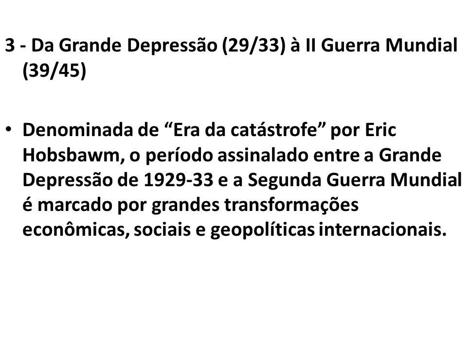 3 - Da Grande Depressão (29/33) à II Guerra Mundial (39/45) Denominada de Era da catástrofe por Eric Hobsbawm, o período assinalado entre a Grande Dep