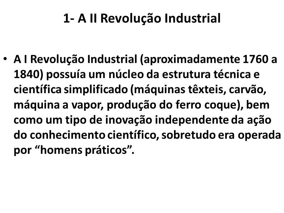 1- A II Revolução Industrial A I Revolução Industrial (aproximadamente 1760 a 1840) possuía um núcleo da estrutura técnica e científica simplificado (