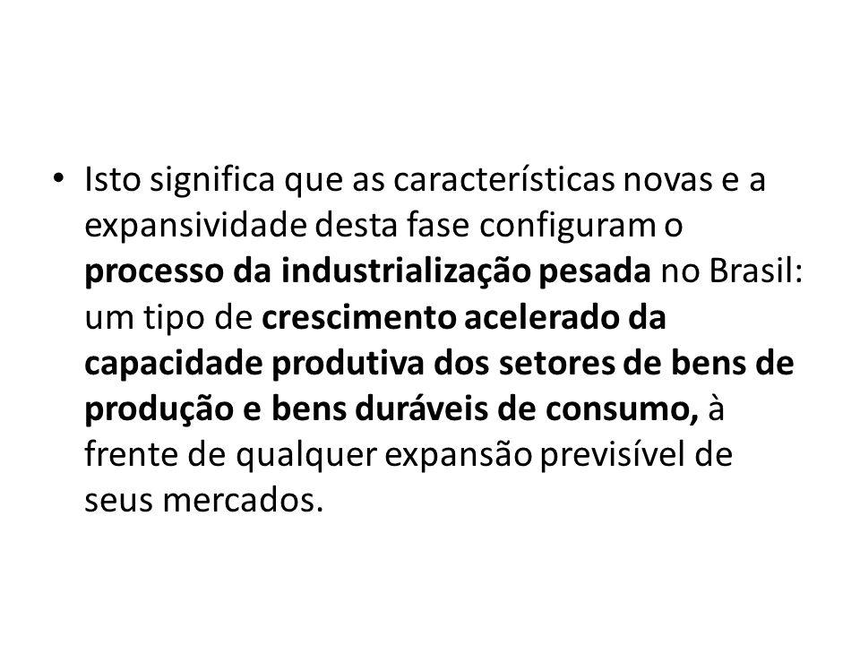 Isto significa que as características novas e a expansividade desta fase configuram o processo da industrialização pesada no Brasil: um tipo de cresci
