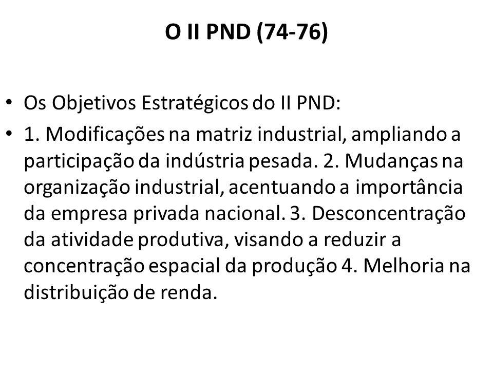 O II PND (74-76) Os Objetivos Estratégicos do II PND: 1. Modificações na matriz industrial, ampliando a participação da indústria pesada. 2. Mudanças
