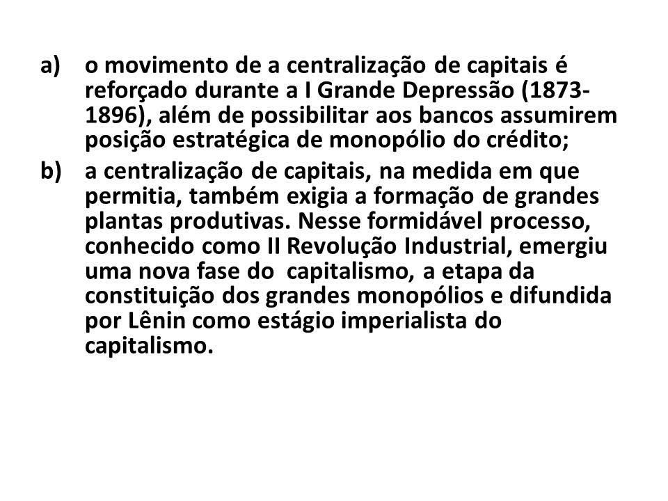 a)o movimento de a centralização de capitais é reforçado durante a I Grande Depressão (1873- 1896), além de possibilitar aos bancos assumirem posição