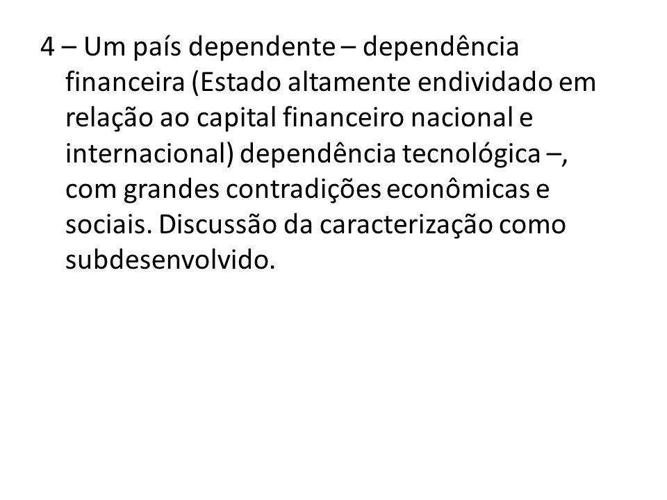 4 – Um país dependente – dependência financeira (Estado altamente endividado em relação ao capital financeiro nacional e internacional) dependência te