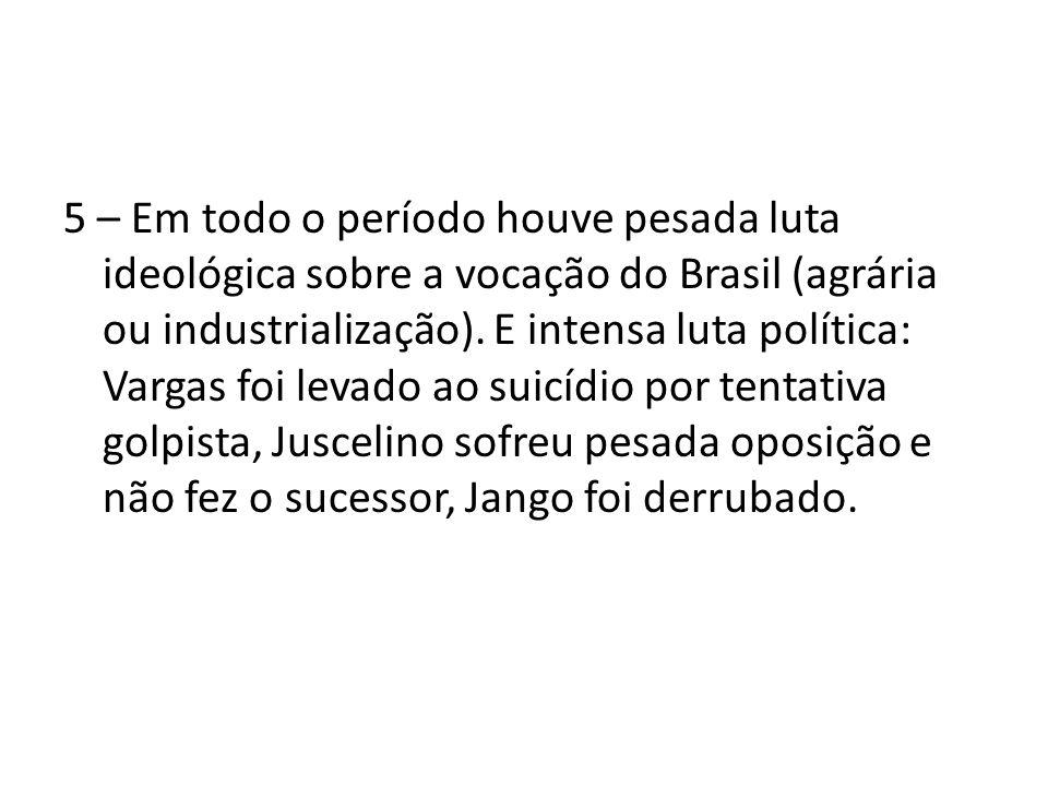 5 – Em todo o período houve pesada luta ideológica sobre a vocação do Brasil (agrária ou industrialização). E intensa luta política: Vargas foi levado