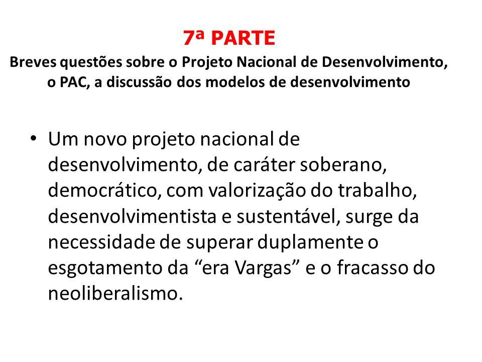 7ª PARTE Breves questões sobre o Projeto Nacional de Desenvolvimento, o PAC, a discussão dos modelos de desenvolvimento Um novo projeto nacional de de