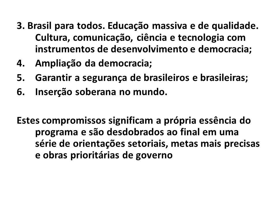 3. Brasil para todos. Educação massiva e de qualidade. Cultura, comunicação, ciência e tecnologia com instrumentos de desenvolvimento e democracia; 4.