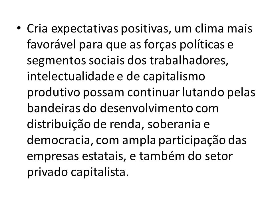 Cria expectativas positivas, um clima mais favorável para que as forças políticas e segmentos sociais dos trabalhadores, intelectualidade e de capital