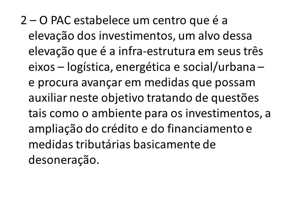 2 – O PAC estabelece um centro que é a elevação dos investimentos, um alvo dessa elevação que é a infra-estrutura em seus três eixos – logística, ener