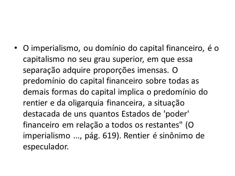 O imperialismo, ou domínio do capital financeiro, é o capitalismo no seu grau superior, em que essa separação adquire proporções imensas. O predomínio