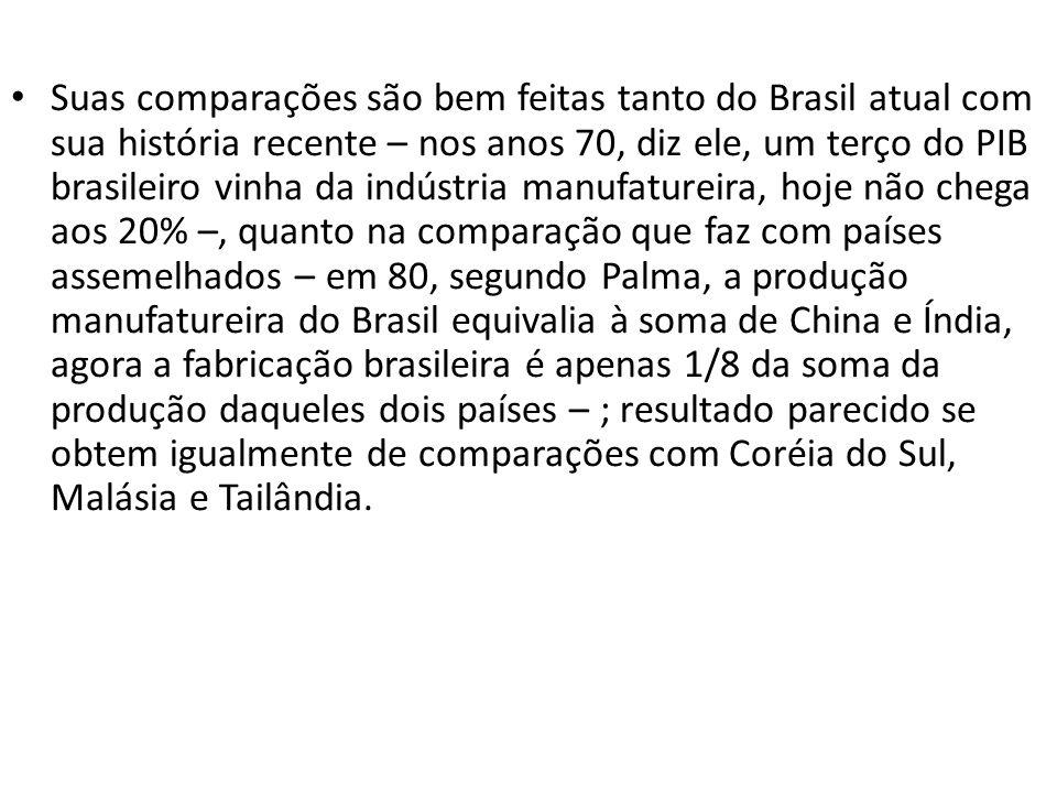 Suas comparações são bem feitas tanto do Brasil atual com sua história recente – nos anos 70, diz ele, um terço do PIB brasileiro vinha da indústria m
