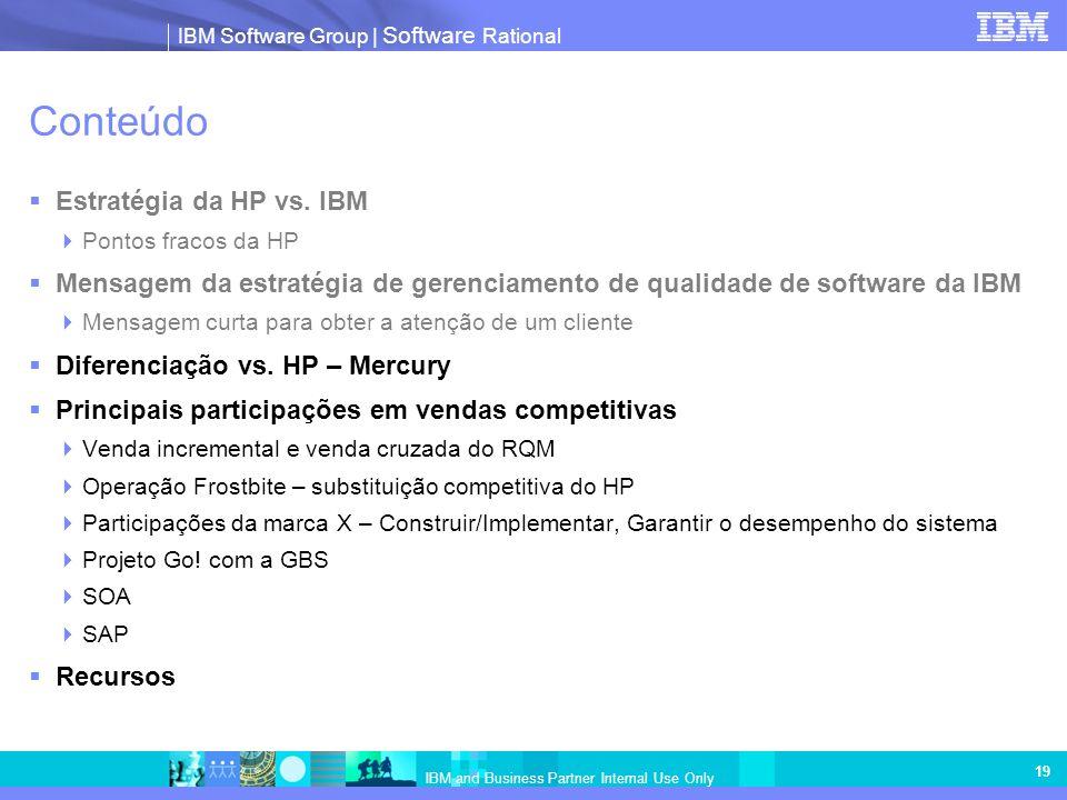 IBM Software Group   Software Rational IBM and Business Partner Internal Use Only 19 Conteúdo Estratégia da HP vs. IBM Pontos fracos da HP Mensagem da